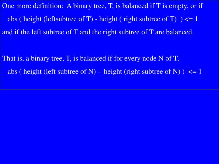 One more definition:  A binary tree, T, is balanced if T is empty, or if