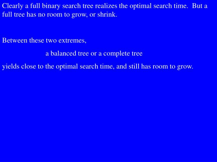Clearly a full binary search tree realizes the optimal search time.  But a full tree has no room to grow, or shrink.