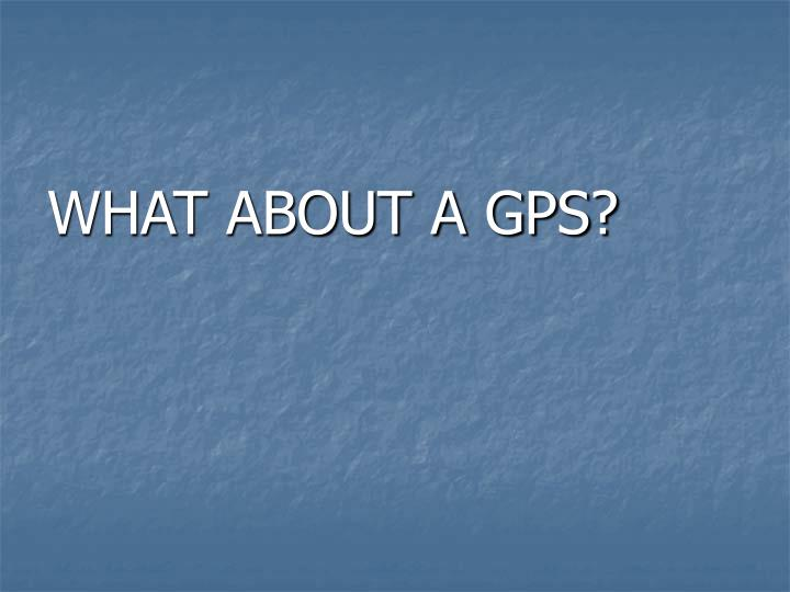 WHAT ABOUT A GPS?