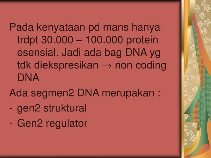 Pada kenyataan pd mans hanya trdpt 30.000 – 100.000 protein esensial. Jadi ada bag DNA yg tdk diekspresikan → non coding DNA