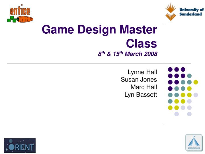 Game design master class 8 th 15 th march 2008