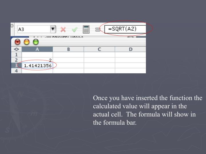 Once you have inserted the function the calculated value will appear in the actual cell.  The formula will show in the formula bar.