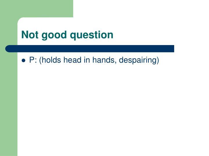 Not good question