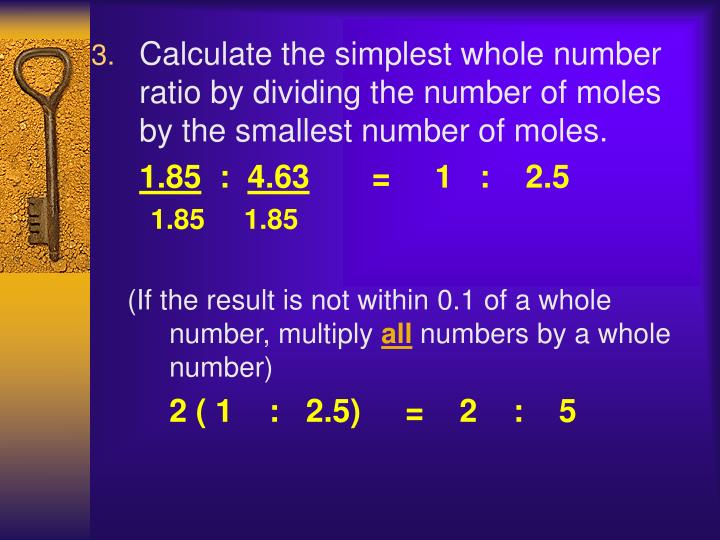 Calculate the simplest whole number ratio by dividing the number of moles by the smallest number of moles.