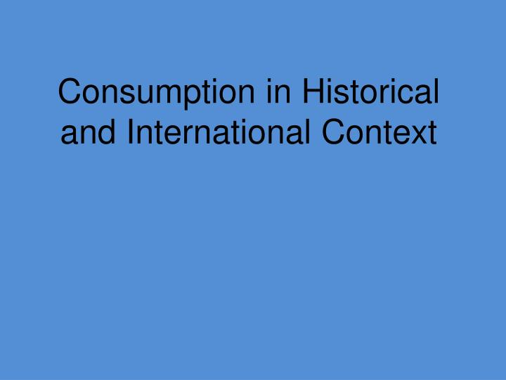 Consumption in Historical and International Context
