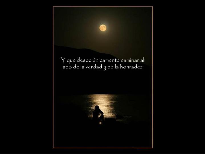 Y que desee únicamente caminar al lado de la verdad y de la honradez.