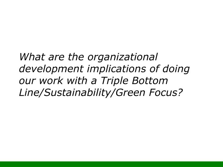 What are the organizational development implications of doing our work with a Triple Bottom Line/Sustainability/Green Focus?