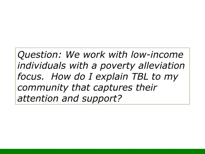 Question: We work with low-income individuals with a poverty alleviation focus.  How do I explain TBL to my community that captures their attention and support?