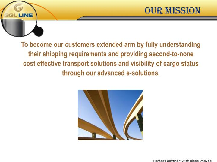 To become our customers extended arm by fully understanding