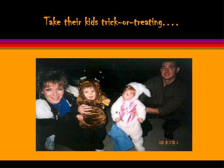 Take their kids trick-or-treating.…