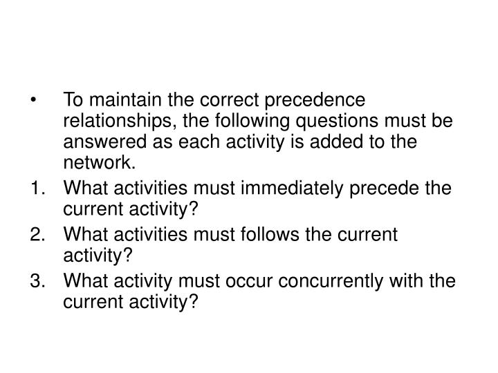 To maintain the correct precedence relationships, the following questions must be answered as each activity is added to the network.