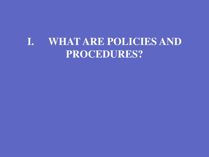 I.	WHAT ARE POLICIES AND PROCEDURES?