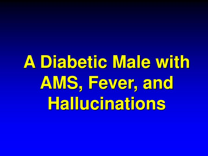 A diabetic male with ams fever and hallucinations