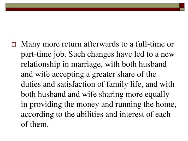 Many more return afterwards to a full-time or part-time job. Such changes have led to a new relationship in marriage, with both husband and wife accepting a greater share of the duties and satisfaction of family life, and with both husband and wife sharing more equally in providing the money and running the home, according to the abilities and interest of each of them.