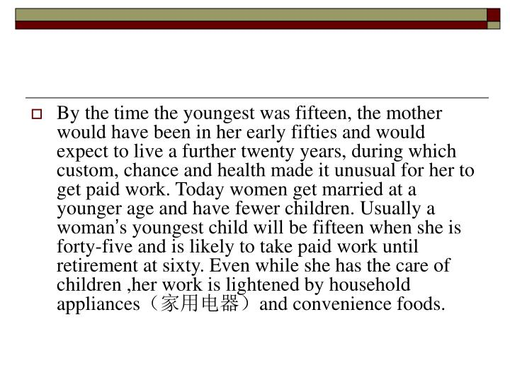 By the time the youngest was fifteen, the mother would have been in her early fifties and would expect to live a further twenty years, during which custom, chance and health made it unusual for her to get paid work. Today women get married at a younger age and have fewer children. Usually a woman