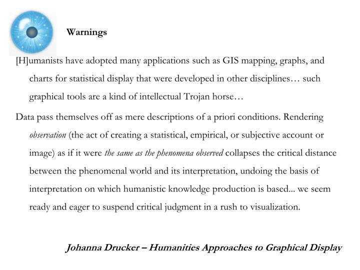 [H]umanists have adopted many applications such as GIS mapping, graphs, and charts for statistical display that were developed in other disciplines… such graphical tools are a kind of intellectual Trojan horse…