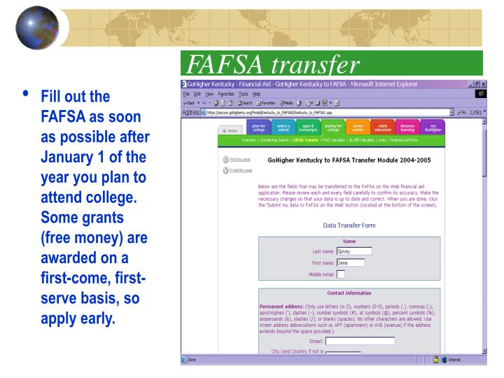 Fill out the FAFSA as soon as possible after January 1 of the year you plan to attend college.  Some grants (free money) are awarded on a first-come, first-serve basis, so apply early.