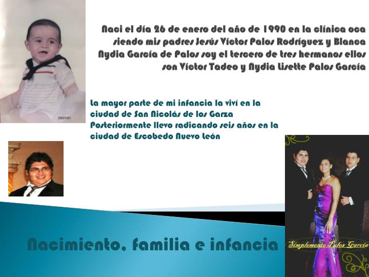Naci el día 26 de enero del año de 1990 en la clínica oca siendo mis padres Jesús Víctor Palos ...