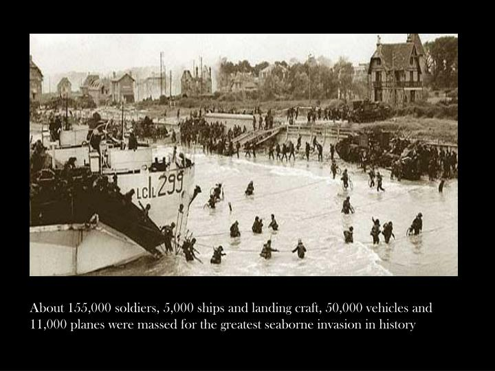 About 155,000 soldiers, 5,000 ships and landing craft, 50,000 vehicles and 11,000 planes were massed for the greatest seaborne invasion in history
