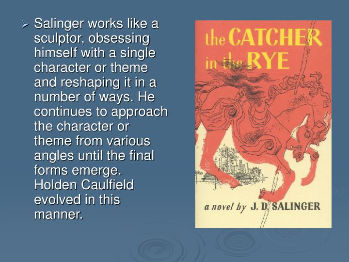 Salinger works like a sculptor, obsessing himself with a single character or theme and reshaping it in a number of ways. He continues to approach the character or theme from various angles until the final forms emerge. Holden Caulfield evolved in this manner.