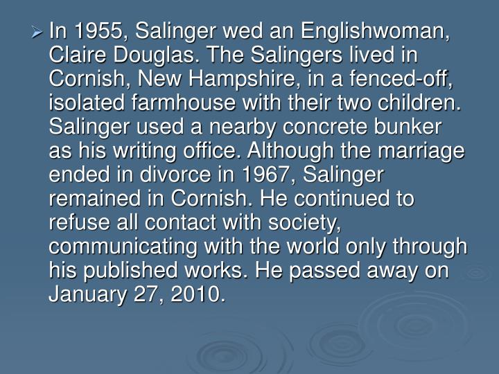 In 1955, Salinger wed an Englishwoman, Claire Douglas. The Salingers lived in Cornish, New Hampshire, in a fenced-off, isolated farmhouse with their two children. Salinger used a nearby concrete bunker as his writing office. Although the marriage ended in divorce in 1967, Salinger remained in Cornish. He continued to refuse all contact with society, communicating with the world only through his published works. He passed away on January 27, 2010.