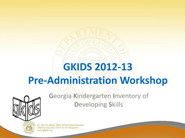 Gkids 2012 13 pre administration workshop