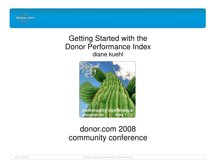 Getting started with the donor performance index diane kuehl donor com 2008 community conference