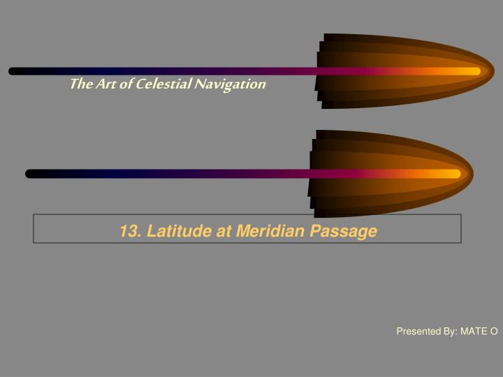 13 latitude at meridian passage