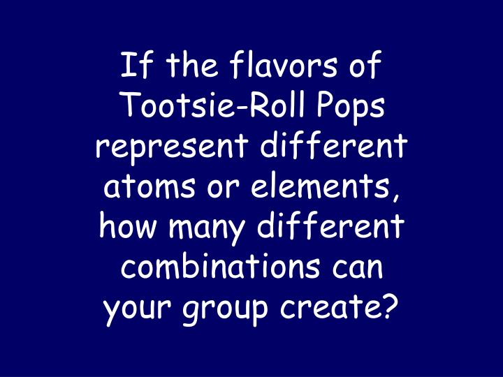 If the flavors of Tootsie-Roll Pops represent different atoms or elements, how many different combinations can your group create?
