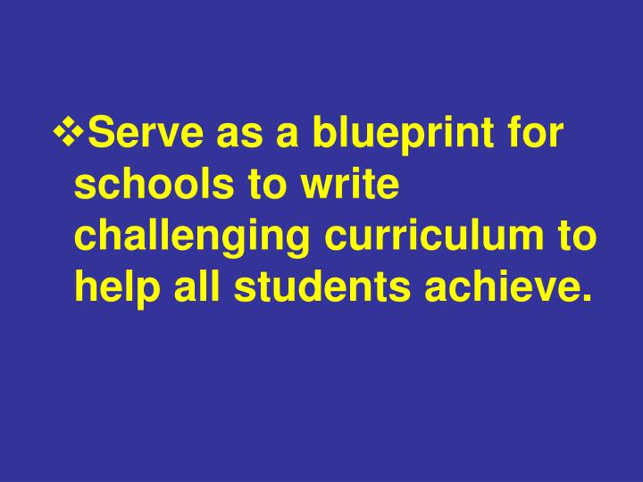 Serve as a blueprint for schools to write challenging curriculum to help all students achieve.