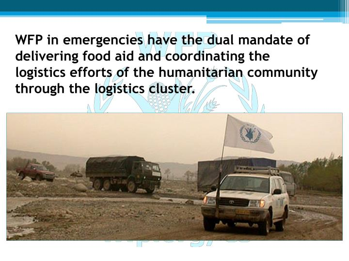 WFP in emergencies have the dual mandate of delivering food aid and coordinating the logistics efforts of the humanitarian community through the logistics cluster.