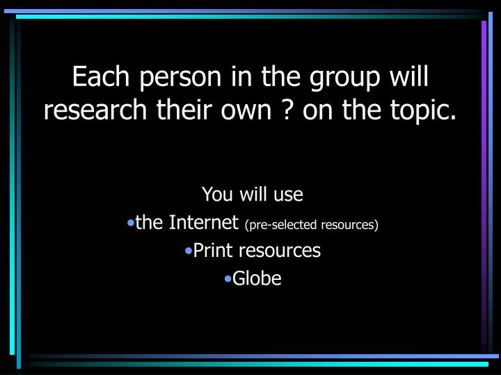 Each person in the group will research their own ? on the topic.