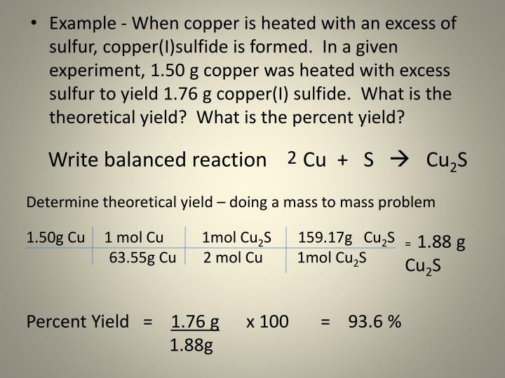 Example - When copper is heated with an excess of sulfur, copper(I)sulfide is formed.  In a given experiment, 1.50 g copper was heated with excess sulfur to yield 1.76 g copper(I) sulfide.  What is the theoretical yield?  What is the percent yield?