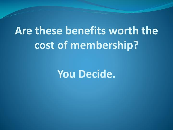 Are these benefits worth the cost of membership you decide