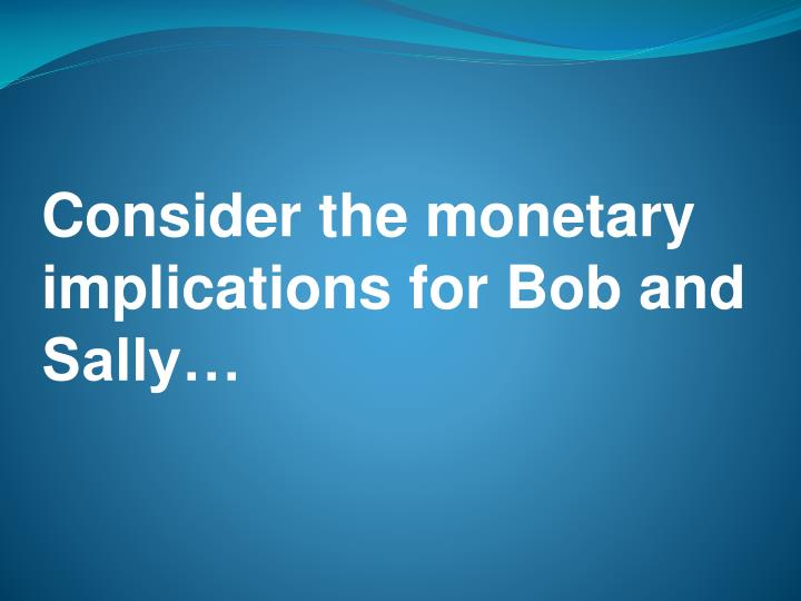 Consider the monetary implications for Bob and Sally…