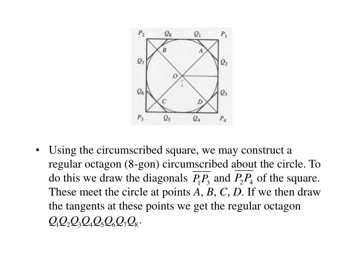 Using the circumscribed square, we may construct a regular octagon (8-gon) circumscribed about the circle. To do this we draw the diagonals         and         of the square. These meet the circle at points