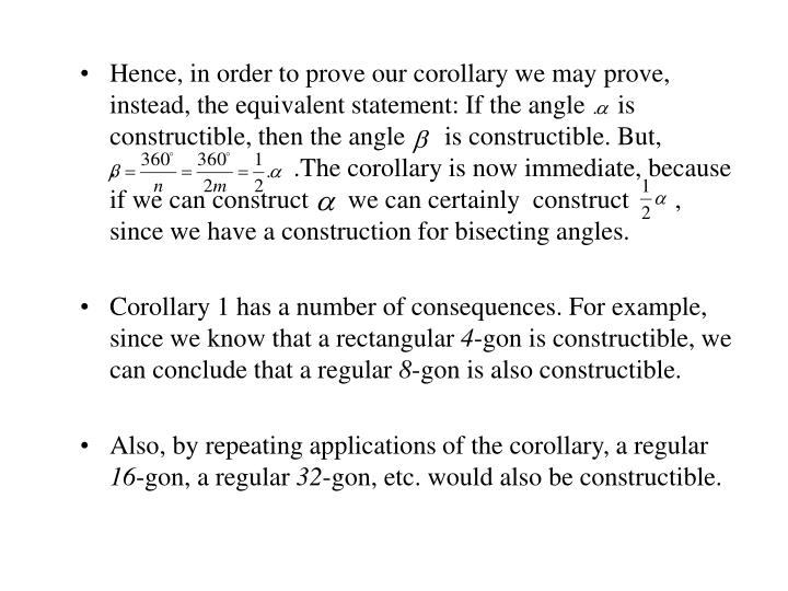 Hence, in order to prove our corollary we may prove, instead, the equivalent statement: If the angle     is constructible, then the angle      is constructible. But,                 .                           .The corollary is now immediate, because if we can construct      we can certainly  construct       , since we have a construction for bisecting angles.
