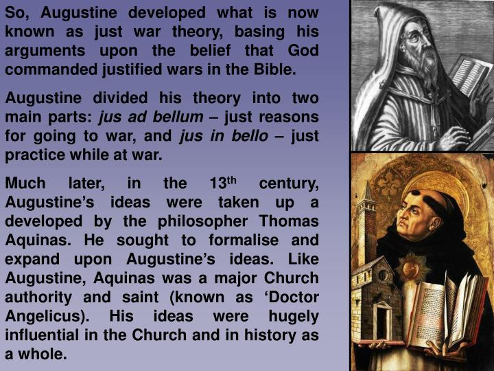 So, Augustine developed what is now known as just war theory, basing his arguments upon the belief that God commanded justified wars in the Bible.