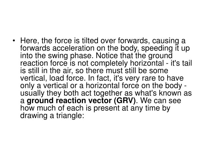 Here, the force is tilted over forwards, causing a forwards acceleration on the body, speeding it up into the swing phase. Notice that the ground reaction force is not completely horizontal - it's tail is still in the air, so there must still be some vertical, load force. In fact, it's very rare to have only a vertical or a horizontal force on the body - usually they both act together as what's known as a