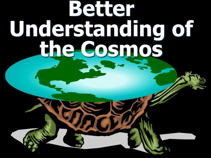 Better Understanding of the Cosmos
