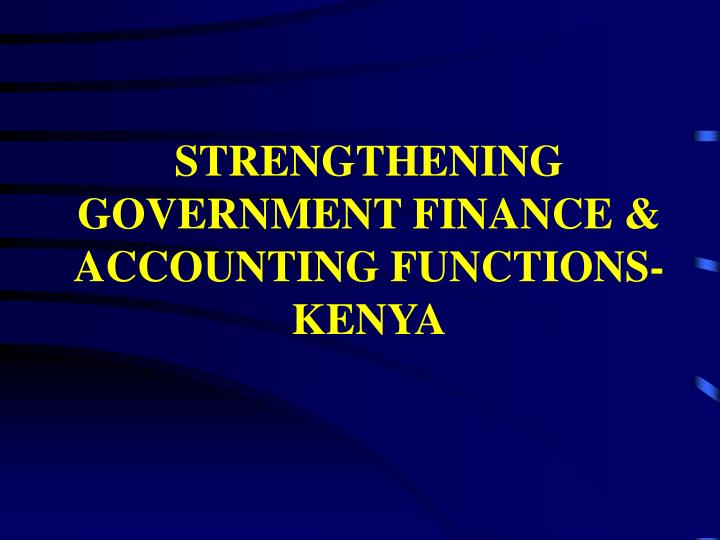STRENGTHENING GOVERNMENT FINANCE & ACCOUNTING FUNCTIONS-KENYA