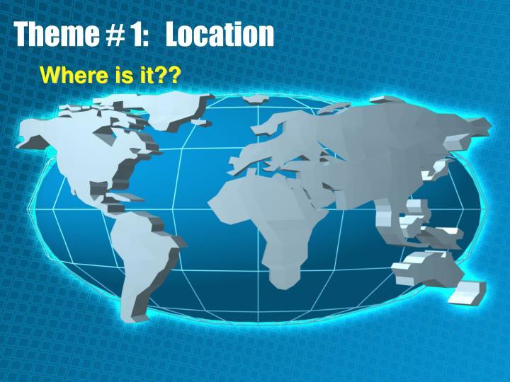 Theme # 1:   Location