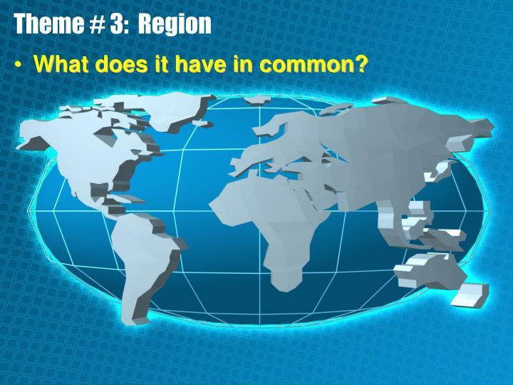Theme # 3:  Region