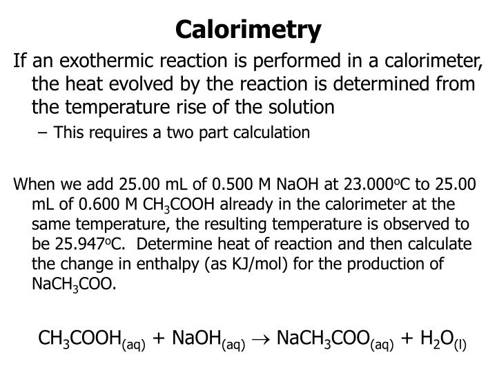 If an exothermic reaction is performed in a calorimeter, the heat evolved by the reaction is determined from the temperature rise of the solution