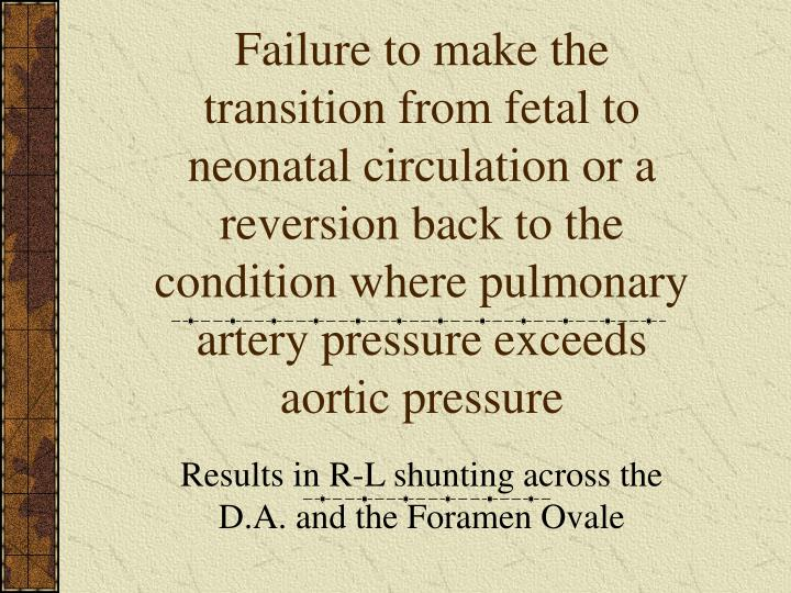 Failure to make the transition from fetal to neonatal circulation or a reversion back to the condition where pulmonary artery pressure exceeds aortic pressure