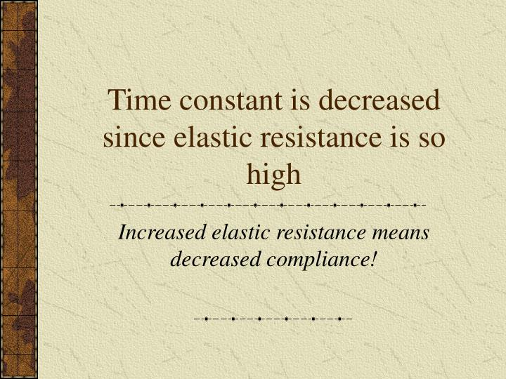 Time constant is decreased since elastic resistance is so high