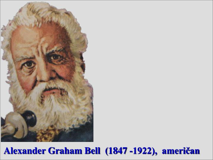 Alexander Graham Bell  (1847 -1922),  američan