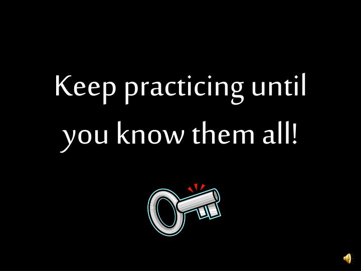 Keep practicing until you know them all!