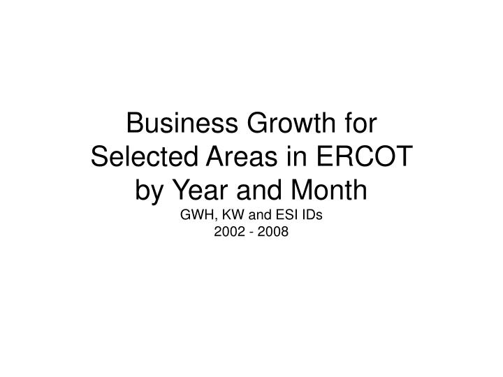 business growth for selected areas in ercot by year and month gwh kw and esi ids 2002 2008 n.