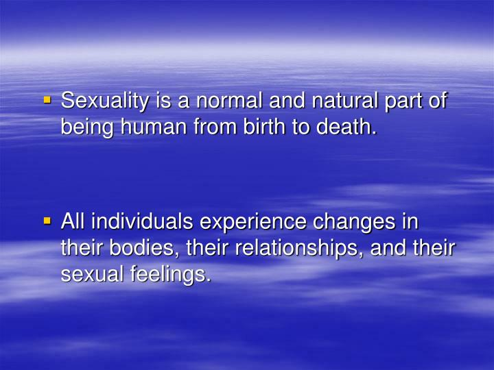 Sexuality is a normal and natural part of being human from birth to death.